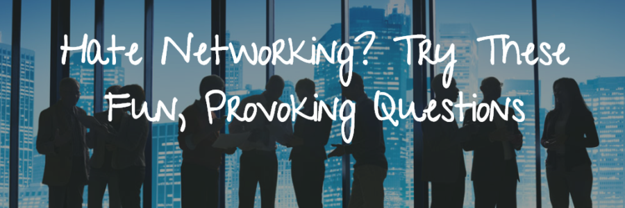 Hate Networking? Try These Fun, Provoking Questions