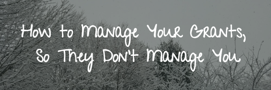How to Manage Your Grants, So They Don't Manage You