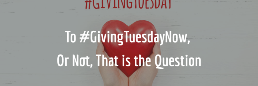 To #GivingTuesdayNow, Or Not, That is the Question